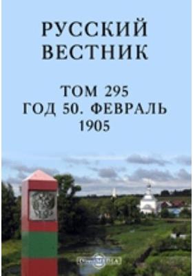 Русский Вестник: журнал. 1905. Т. 295, Февраль