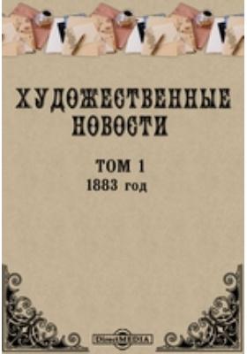 """Художественные новости. Приложение к журналу """"Вестник изящных искусств"""". год. 1883. Т. 1"""