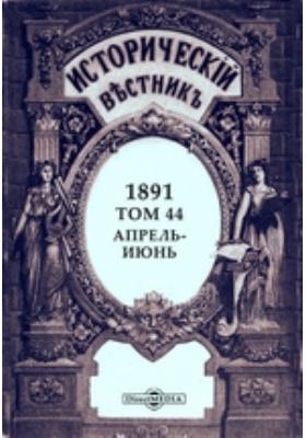 Исторический вестник. 1891. Т. 44, Апрель-июнь