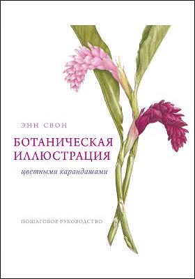 Ботаническая иллюстрация цветными карандашами : пошаговое руководство: научно-популярное издание