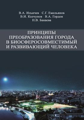 Принципы преобразования города в биосферосовместимый и развивающий человека: монография