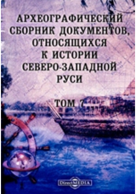 Археографический сборник документов : относящихся к истории Северо-Западной Руси. Т. 7