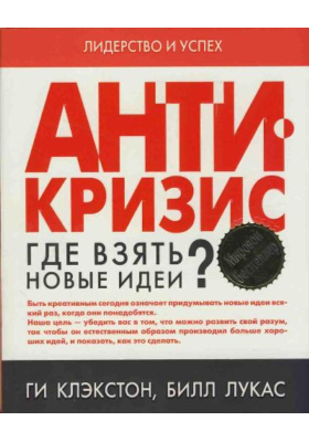 Антикризис. Где взять новые идеи? = Be Creative. Essential Steps to Revitalise Your Work and Life