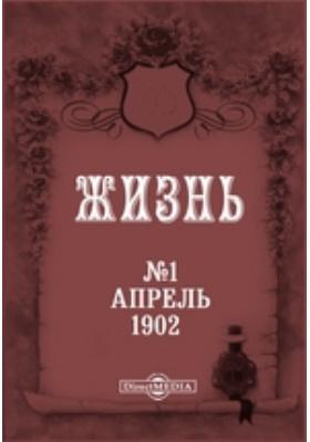 Литературный, научный и политический журнал «Жизнь». 1902. № 1. Апрель