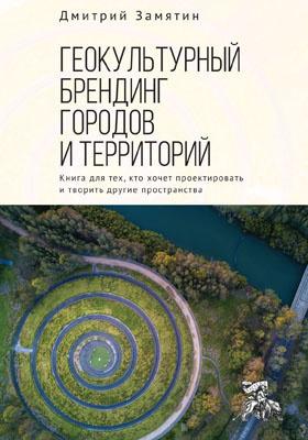 Геокультурный брендинг городов и территорий: от теории к практике : книга для тех, кто хочет проектировать и творить другие пространства: монография