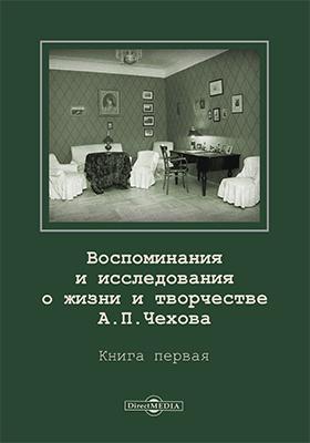 Воспоминания и исследования о жизни и творчестве А. П. Чехова: документально-художественная. Кн. 1