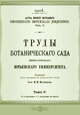 Труды Ботанического сада Императорского Юрьевского университета. Том 5