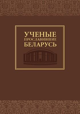 Ученые, прославившие Беларусь: справочное издание