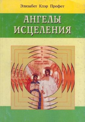 Ангелы исцеления = Angels of Healing : Как ангелы помогают вам исцелять себя, свою семью и друзей