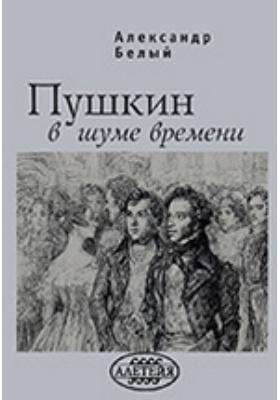 Пушкин в шуме времени: монография