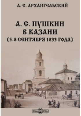 А. С. Пушкин в Казани. (5-8 сентября 1833 года)