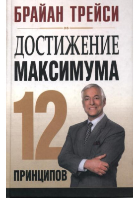 Достижение максимума: 12 принципов = Create Your Own Future: How to Master the 12 Critical Factors of Unlimited Success
