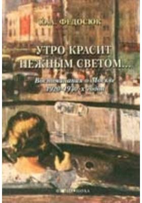 Утро красит нежным светом.. : воспоминания о Москве 1920-1930-х годов