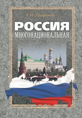 Россия многонациональная : Политико-правовые основы управления национальными процессами (1906–2012 годы): монография