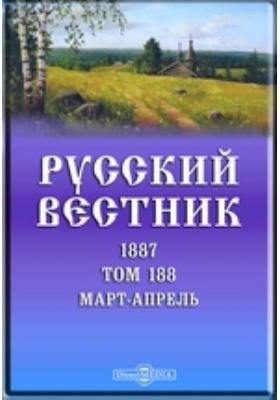 Русский Вестник: журнал. 1887. Том 188, Март-апрель