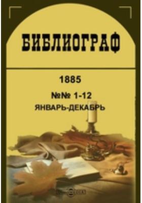 Библиограф. 1885. №№ 1-12, Январь-декабрь