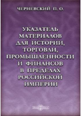Указатель материалов для истории, торговли, промышленности и финансов в пределах Российской империи. От древнейших времен до конца XVIII столетия