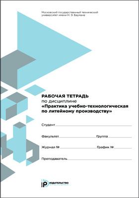Рабочая тетрадь по дисциплине «Практика учебно-технологическая по литейному производству»: задания и упражнения