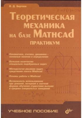 Теоретическая механика на базе Mathcad. Практикум : Учебное пособие