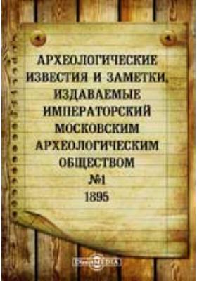 Археологические известия и заметки, издаваемые Императорский Московским археологическим обществом: журнал. 1895. № 1