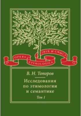 Исследования по этимологии и семантике. Т. 1. Теория и некоторые частные ее приложения