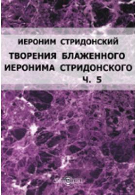 Творения блаженного Иеронима Стридонского: монография, Ч. 5