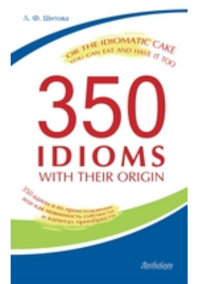 350 Idioms with Their Origin, or The Idiomatic Cake You Can Eat and Have It Too = 350 идиом и их происхождение, или как невинность соблюсти и капитал приобрести