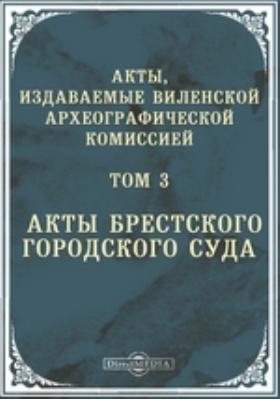 Акты, издаваемые Виленской археографической комиссией. Т. 3. Акты Брестского городского суда