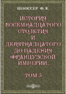 История восемнадцатого столетия и девятнадцатого до падения Французской империи с особенно подробным изложением хода литературы. Т. 5