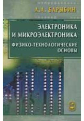 Электроника и микроэлектроника. Физико-технологические основы: учебное пособие