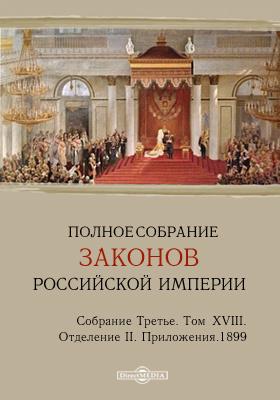 Полное собрание законов Российской империи. Собрание третье Отделение 2. Приложения. Т. XVIII. 1899