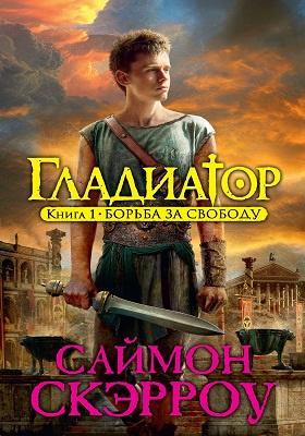 Гладиатор: роман. Кн. 1. Борьба за свободу