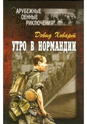 Утро в Нормандии = Dawn of D-Day : Роман