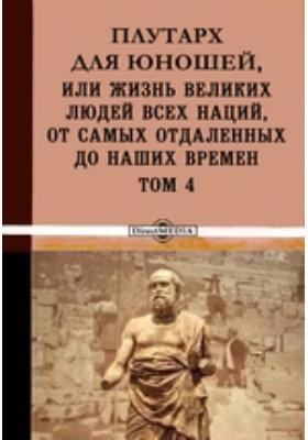 Плутарх для юношей, или Жизнь великих людей всех наций, от самых отдаленных до наших времен. Т. 4