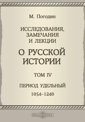 Исследования, замечания и лекции о русской истории: монография. Т. 4. Период удельный. 1054-1240