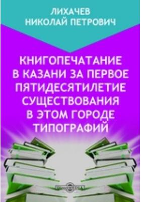 Книгопечатание в Казани за первое пятидесятилетие существования в этом городе типографий