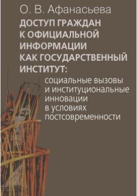 Доступ граждан к официальной информации как государственный институт : социальные вызовы и институциональные инновации в условиях постсовременности