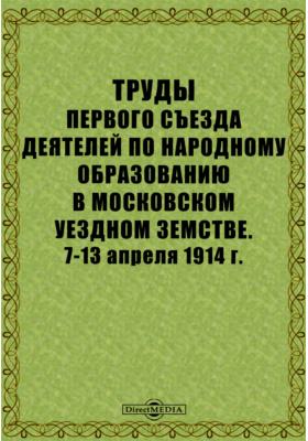 Труды Первого съезда деятелей по народному образованию в Московском уездном земстве. 7-13 апреля 1914 г