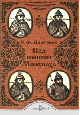 Под шапкой Мономаха: научно-популярное издание