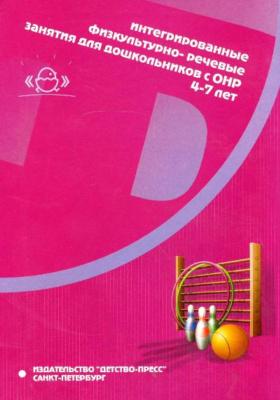 Интегрированные физкультурно-речевые занятия для дошкольников с ОНР 4-7 лет : Методическое пособие