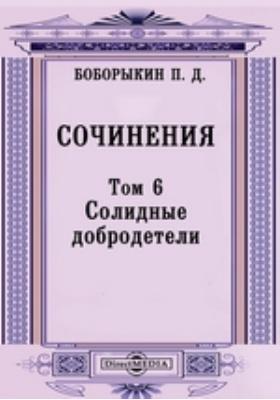 Сочинения: сборник. Т. 6. Солидные добродетели