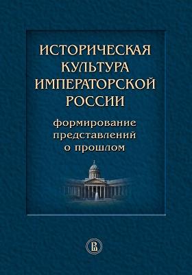 Историческая культура императорской России : формирование представлений о прошлом: монография