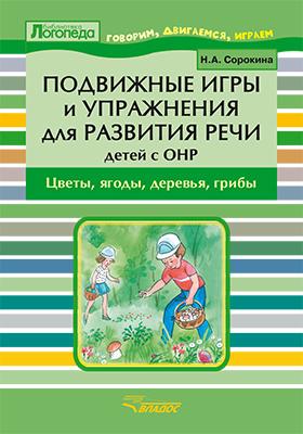 Подвижные игры и упражнения для развития речи у детей с ОНР : цветы, ягоды, деревья, грибы. Пособие для логопеда