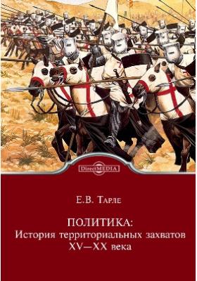 Политика: История территориальных захватов. XV—XX века: монография