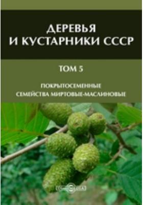 Деревья и кустарники СССР Семейства Миртовые-маслиновые. Т. 5. Покрытосеменные