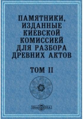 Памятники, изданные Киевской комиссией для разбора древних актов. Т. II