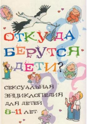 Откуда берутся дети? = Questions d'amour 8-11 ans : Сексуальная энциклопедия для детей 8-11 лет