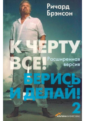 К черту все! Берись и делай! - 2 = Screw It, Let's Do It. Expanded. Lessons in the Life and Business
