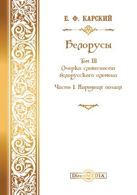 Белорусы. Т. III. Очерки словесности белорусского племени, Ч. I. Народная поэзия