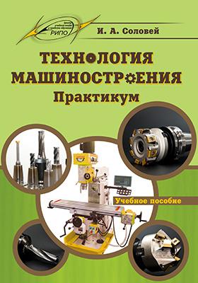 Технология машиностроения : практикум: учебное пособие